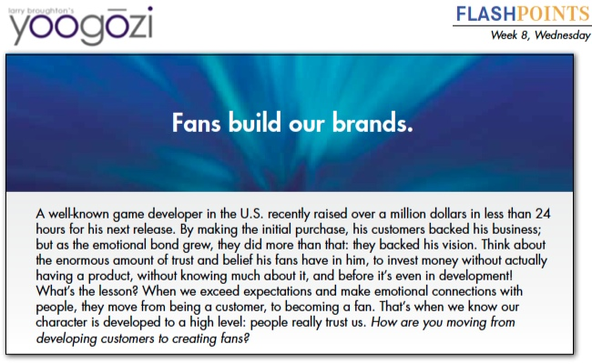 A well-known game developer in the U.S. recently raised over a million dollars in less than 24 hours for his next release. By making the initial purchase, his customers backed his business; but as the emotional bond grew, they did more than that: they backed his vision. Think about the enormous amount of trust and belief his fans have in him, to invest money without actually having a product, without knowing much about it, and before it's even in development! What's the lesson? When we exceed expectations and make emotional connections with people, they move from being a customer, to becoming a fan. That's when we know our character is developed to a high level: people really trust us. How are you moving from developing customers to creating fans?