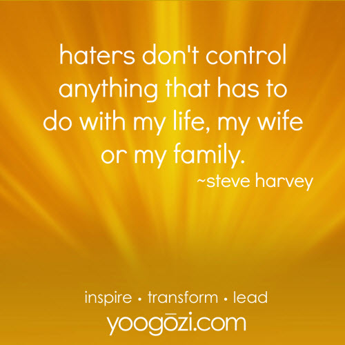 haters don't control anything that has to do with my life, my wife or my family. Steve Harvey.