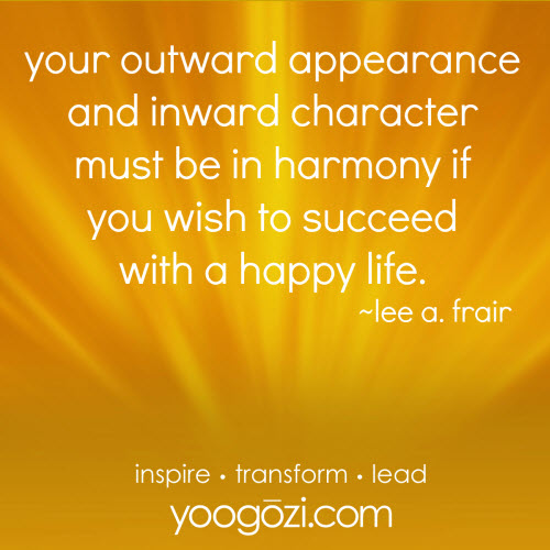 your outward appearance and inward character must be in harmony if you wish to succeed with a happy life. lee a. frair.