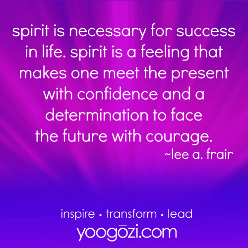 spirit is necessary for success in life. spirit is a feeling that makes one meet the present with confidence and a determination to face the future with courage. lee a. frair.