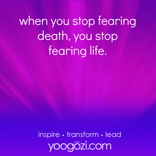 when you stop fearing death, you stop fearing life.