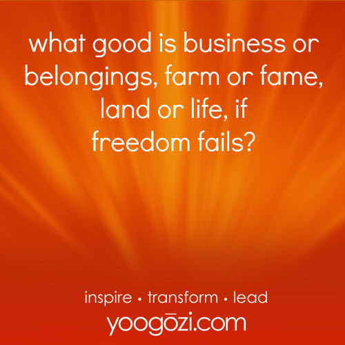 what good is business or belongings, farm or fame, land or life, if freedom fails?