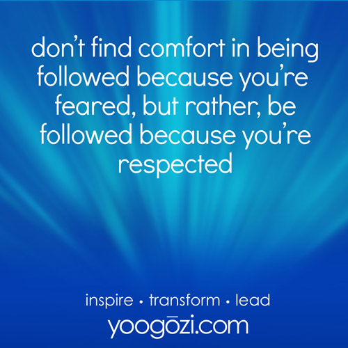 don't find comfort in being followed because you're feared, but rather, be followed because you're respected.