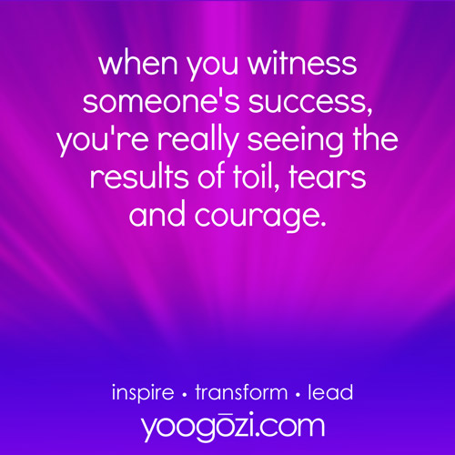 when you witness someone's success, you're really seeing the results of toil, tears and courage.