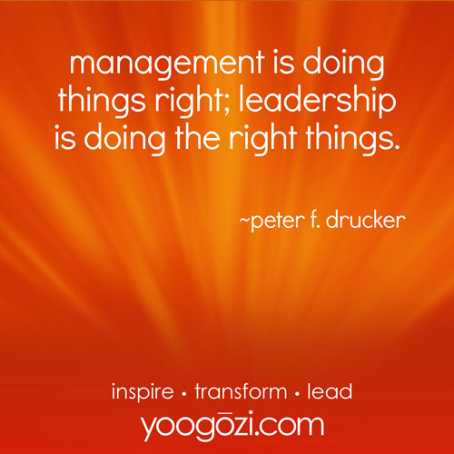 management is doing things right; leadership is doing the right things.  ~peter f. drucker