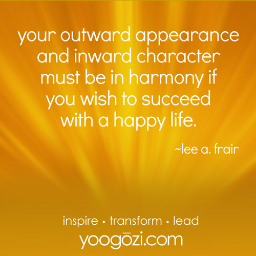 your outward appearance and inward character must be in harmony if you wish to succeed with a happy life. ~lee a. frair