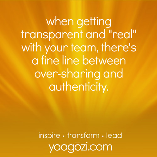 "when getting transparent and ""real"" with your team, there's a fine line between over-sharing and authenticity."