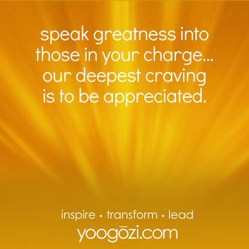 speak greatness into those in your charge... our deepest craving is to be appreciated.