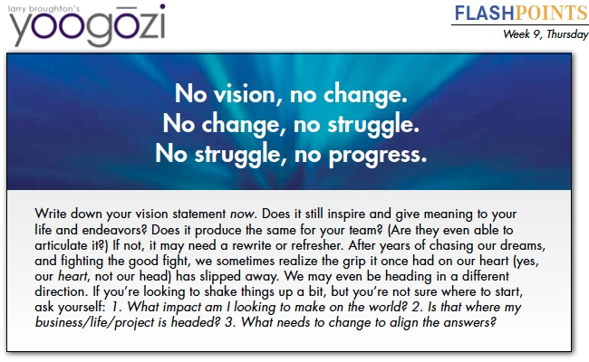 Write down your vision statement now. Does it still inspire and give meaning to your life and endeavors? Does it produce the same for your team? (Are they even able to articulate it?) If not, it may need a rewrite or refresher. After years of chasing our dreams, and fighting the good fight, we sometimes realize the grip it once had on our heart (yes, our heart, not our head) has slipped away. We may even be heading in a different direction. If you're looking to shake things up a bit, but you're not sure where to start, ask yourself: 1. What impact am I looking to make on the world? 2. Is that where my business/life/project is headed? 3. What needs to change to align the answers?