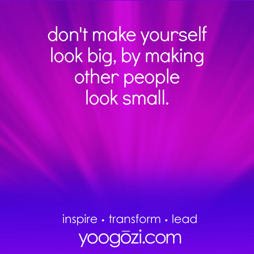 don't make yourself look big, by making other people look small.