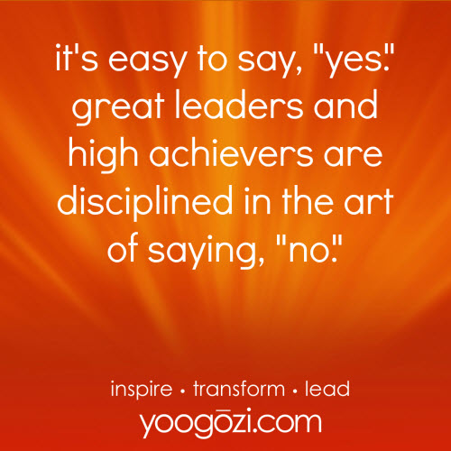 """it's easy to say """"yes"""". great leaders and high achievers are disciplined in the art of saying """"no"""""""
