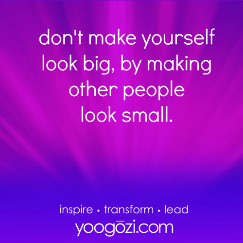 don't make yourself look big by making other people look small.