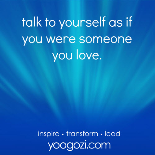 talk to yourself as if you were someone you love.