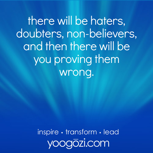 there will be haters, doubters, non-believers, and then there will be you proving them wrong.