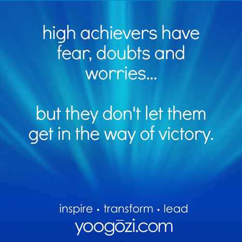 high achievers have fear, doubts and worries... but they don't let them get in the way of victory.