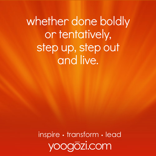 whether done boldly or tentatively, step up, step out and live.