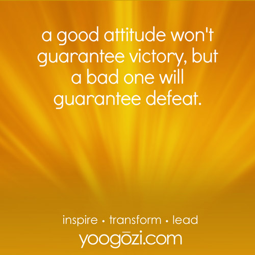 a good attitude won't guarantee victory, but a bad one will guarantee defeat.