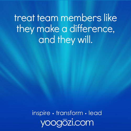 treat team members like they make a difference, and they will.