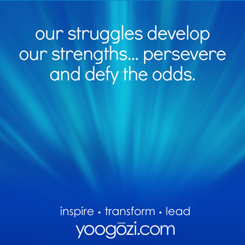 our struggles develop our strengths... persevere and defy the odds.