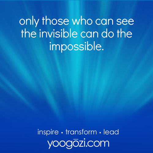 only those who can see the invisible can do the impossible.