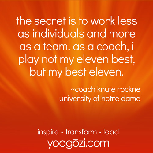 the secret is to work less as individuals and more as a team. as a coach, i play not my eleven best, but my best eleven. ~coach knute rockne university of notre dame