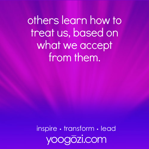 others learn how to treat us, based on what we accept from them.