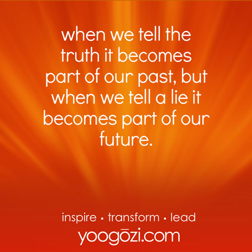 when we tell the truth it becomes part of our past, but when we tell a lie it becomes part of our future.