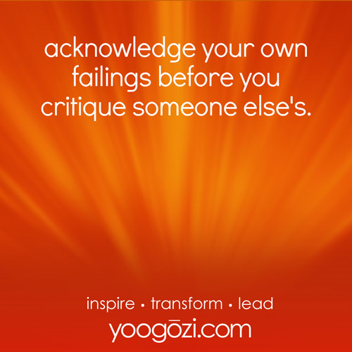 acknowledge your own failings before you critique someone else's.