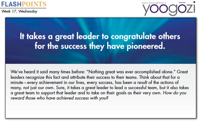 """We've heard it said many times before: """"Nothing great was ever accomplished alone."""" Great leaders recognize this fact and attribute their success to their teams. Think about that for a minute—every achievement in our lives, every success, has been a result of the actions of many, not just our own. Sure, it takes a great leader to lead a successful team, but it also takes a great team to support that leader and to take on their goals as their very own. How do you reward those who have achieved success with you?"""