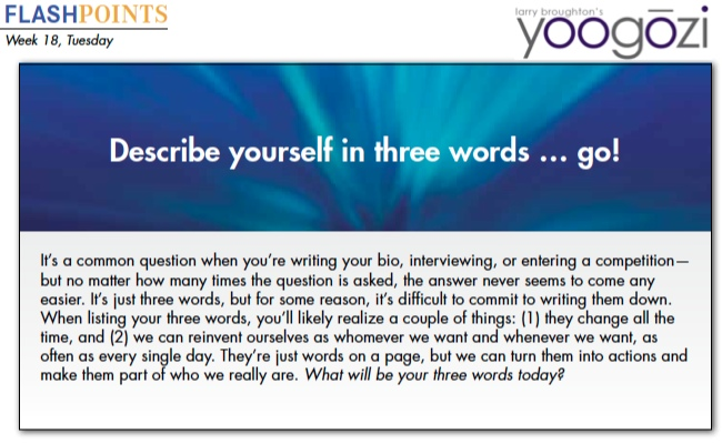 It's a common question when you're writing your bio, interviewing, or entering a competition— but no matter how many times the question is asked, the answer never seems to come any easier. It's just three words, but for some reason, it's difficult to commit to writing them down. When listing your three words, you'll likely realize a couple of things: (1) they change all the time, and (2) we can reinvent ourselves as whomever we want and whenever we want, as often as every single day. They're just words on a page, but we can turn them into actions and make them part of who we really are. What will be your three words today?