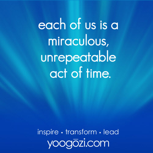each of us is a miraculous, unrepeatable act of time.