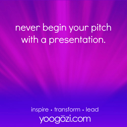 never begin your pitch with a presentation.