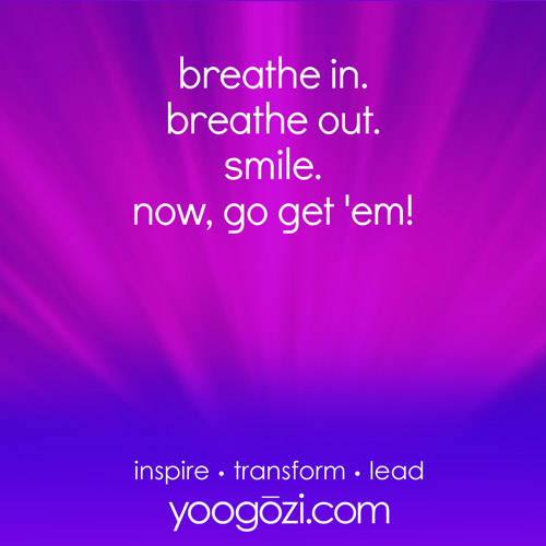breathe in. breathe out. smile. now, go get 'em!