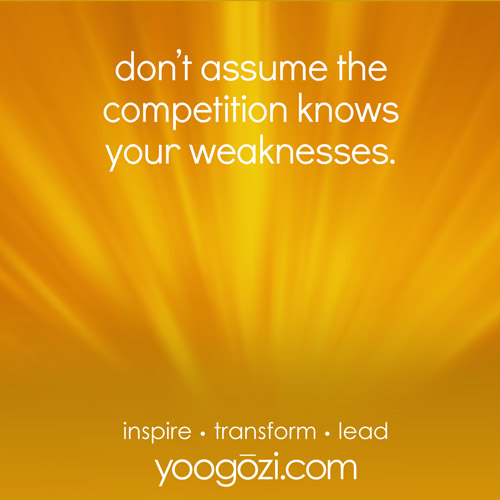 don't assume the competition knows your weaknesses.