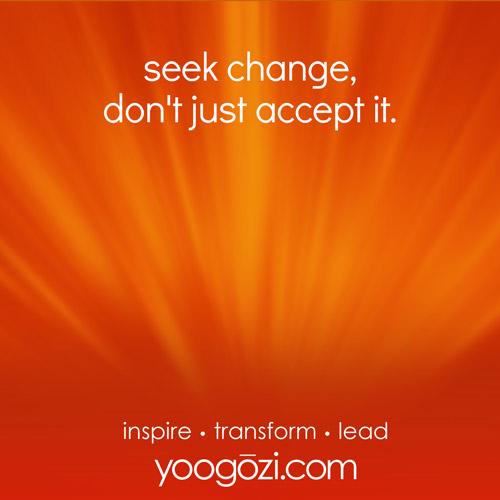seek change, don't just accept it.