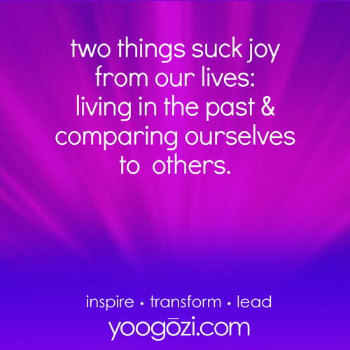 two things suck joy from our lives: living in the past and comparing ourselves to others.