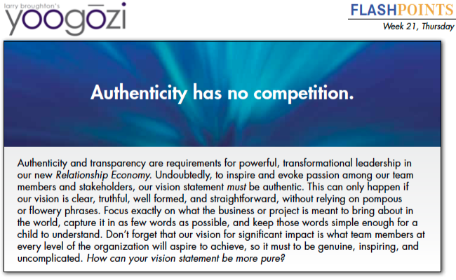 Authenticity and transparency are requirements for powerful, transformational leadership in our new Relationship Economy. Undoubtedly, to inspire and evoke passion among our team members and stakeholders, our vision statement must be authentic. This can only happen if our vision is clear, truthful, well formed, and straightforward, without relying on pompous or flowery phrases. Focus exactly on what the business or project is meant to bring about in the world, capture it in as few words as possible, and keep those words simple enough for a child to understand. Don't forget that our vision for significant impact is what team members at every level of the organization will aspire to achieve, so it must to be genuine, inspiring, and uncomplicated. How can your vision statement be more pure?