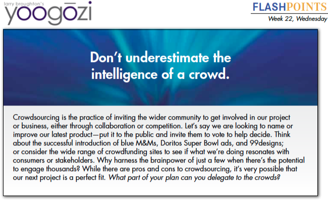Crowdsourcing is the practice of inviting the wider community to get involved in our project or business, either through collaboration or competition. Let's say we are looking to name or improve our latest product—put it to the public and invite them to vote to help decide. Think about the successful introduction of blue M&Ms, Doritos Super Bowl ads, and 99designs; or consider the wide range of crowdfunding sites to see if what we're doing resonates with consumers or stakeholders. Why harness the brainpower of just a few when there's the potential to engage thousands? While there are pros and cons to crowdsourcing, it's very possible that our next project is a perfect fit. What part of your plan can you delegate to the crowds?