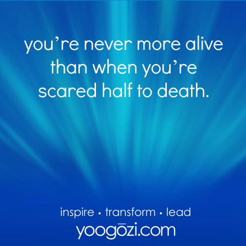 you're never more alive than when you're scared half to death.