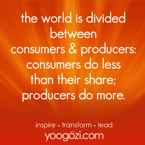 the world is divided between consumers and producers. consumers do less than their share. producers do more.