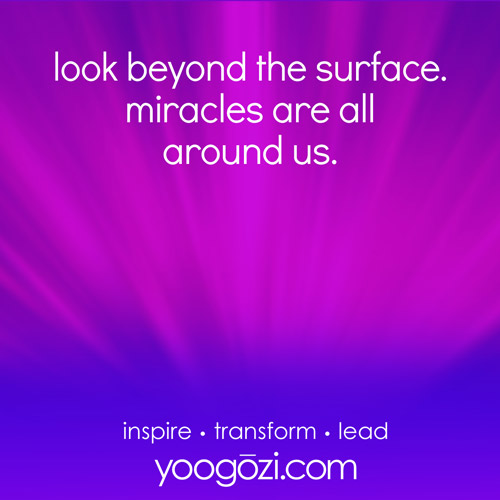 look beyond the surface. miracles are all around us.