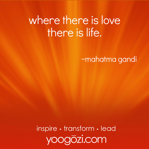 where there is love there is life. ~mahatma gandi