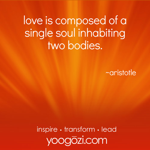 love is composed of a single soul inhabiting two bodies. ~aristotle