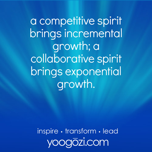 a competitive spirit brings incremental growth; a collaborative spirit brings exponential growth.