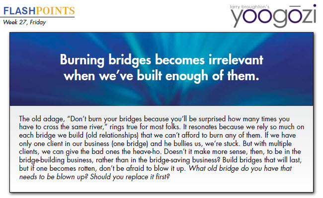 "The old adage, ""Don't burn your bridges because you'll be surprised how many times you have to cross the same river,"" rings true for most folks. It resonates because we rely so much on each bridge we build (old relationships) that we can't afford to burn any of them. If we have only one client in our business (one bridge) and he bullies us, we're stuck. But with multiple clients, we can give the bad ones the heave-ho. Doesn't it make more sense, then, to be in the bridge-building business, rather than in the bridge-saving business? Build bridges that will last, but if one becomes rotten, don't be afraid to blow it up. What old bridge do you have that needs to be blown up? Should you replace it first?"