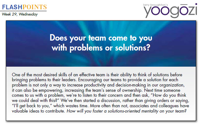 """One of the most desired skills of an effective team is their ability to think of solutions before bringing problems to their leaders. Encouraging our teams to provide a solution for each problem is not only a way to increase productivity and decision-making in our organization, it can also be empowering, increasing the team's sense of ownership. Next time someone comes to us with a problem, we're to listen to their concern and then ask, """"How do you think we could deal with this?"""" We've then started a discussion, rather than giving orders or saying, """"I'll get back to you,"""" which wastes time. More often than not, associates and colleagues have valuable ideas to contribute. How will you foster a solutions-oriented mentality on your team?"""