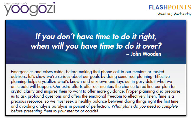 Emergencies and crises aside, before making that phone call to our mentors or trusted advisors, let's show we're serious about our goals by doing some real planning. Effective planning helps crystallize what's known and unknown and lays out in gory detail what we anticipate will happen. Our extra efforts offer our mentors the chance to red-line our plan for crystal clarity and inspires them to want to offer more guidance. Proper planning also prepares us to ask profound questions and offers the emotional freedom to effectively listen. Time is a precious resource, so we must seek a healthy balance between doing things right the first time and avoiding analysis paralysis in pursuit of perfection. What plans do you need to complete before presenting them to your mentor or coach?