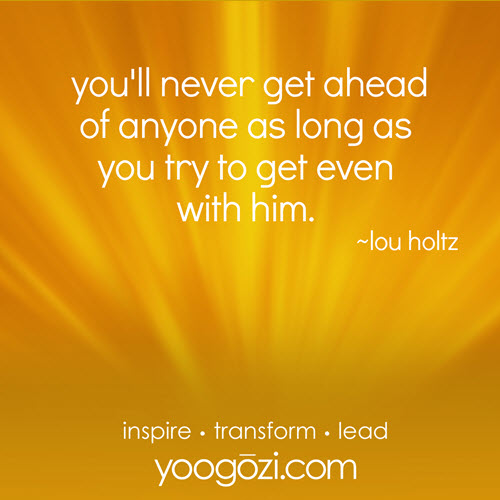you will never get ahead of anyone as long as you try to get even with him. -lou holtz