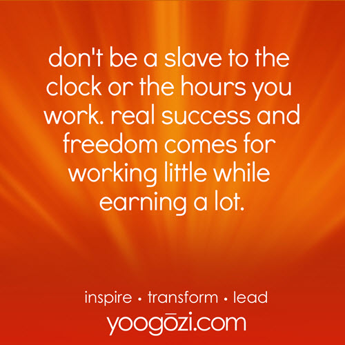don't be a slave to the clock or the hours you work. real success and freedom comes for working little while earning a lot.