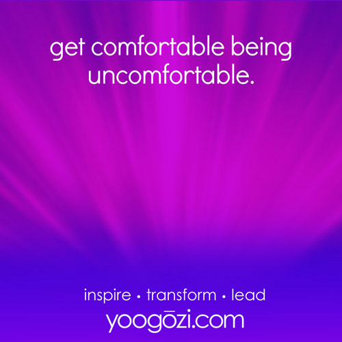 get comfortable being uncomfortable.